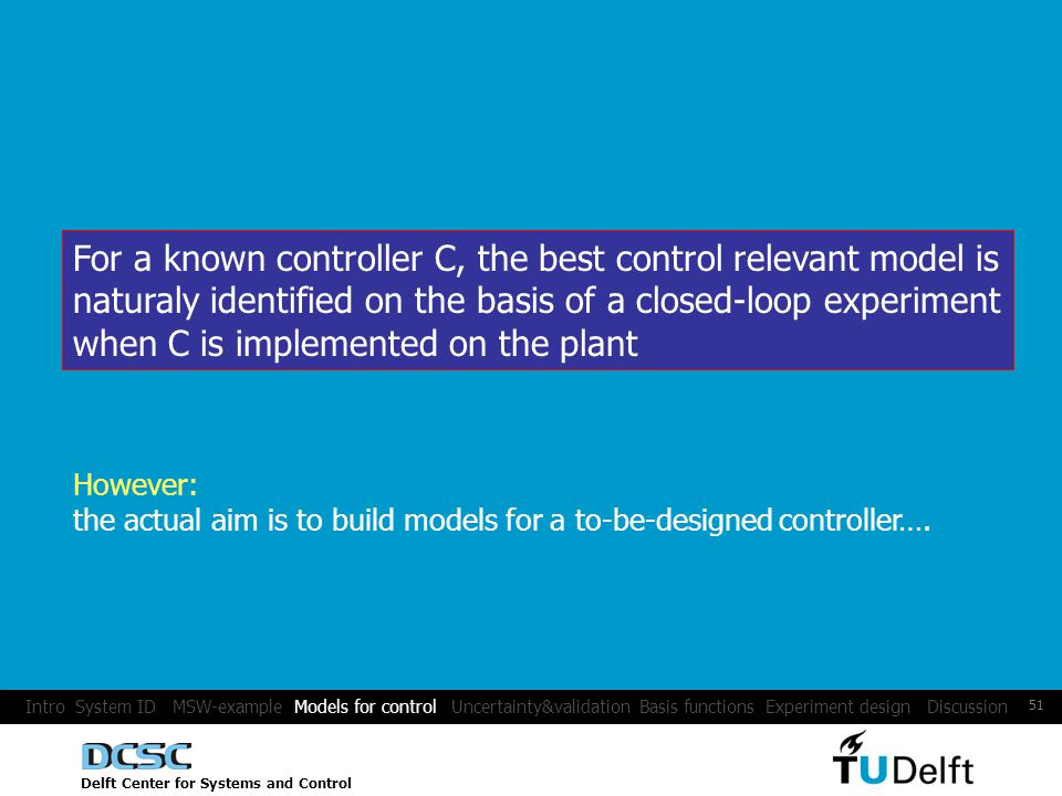 Delft Center for Systems and Control 51 For a known controller C, the best control relevant model is naturaly identified on the basis of a closed-loop experiment when C is implemented on the plant However: the actual aim is to build models for a to-be-designed controller….