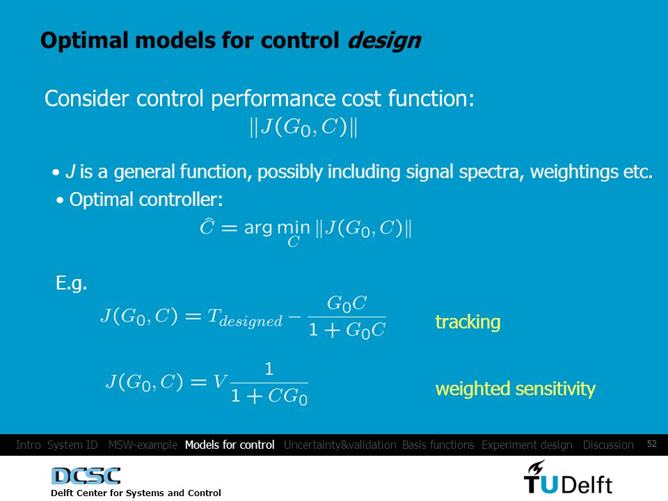 Delft Center for Systems and Control 52 Optimal models for control design Consider control performance cost function: J is a general function, possibly including signal spectra, weightings etc.