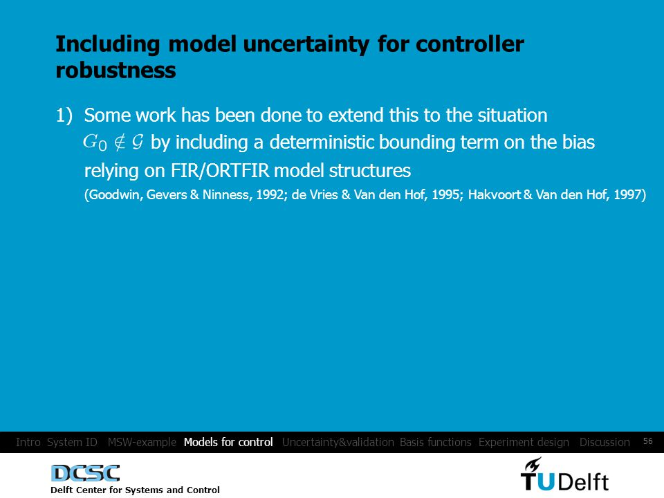 Delft Center for Systems and Control 56 Including model uncertainty for controller robustness 1) Some work has been done to extend this to the situation by including a deterministic bounding term on the bias (Goodwin, Gevers & Ninness, 1992; de Vries & Van den Hof, 1995; Hakvoort & Van den Hof, 1997) relying on FIR/ORTFIR model structures Intro System ID MSW-example Models for control Uncertainty&validation Basis functions Experiment design Discussion
