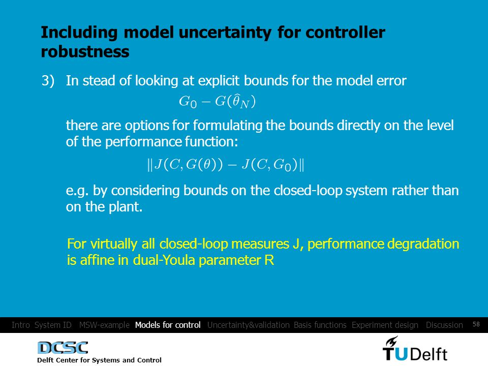 Delft Center for Systems and Control 58 Including model uncertainty for controller robustness 3)In stead of looking at explicit bounds for the model error there are options for formulating the bounds directly on the level of the performance function: e.g.