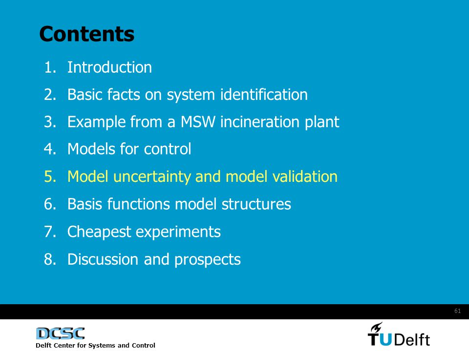 Delft Center for Systems and Control 61 Contents 1.Introduction 2.Basic facts on system identification 4.Models for control 5.Model uncertainty and model validation 6.Basis functions model structures 7.Cheapest experiments 8.Discussion and prospects 3.Example from a MSW incineration plant