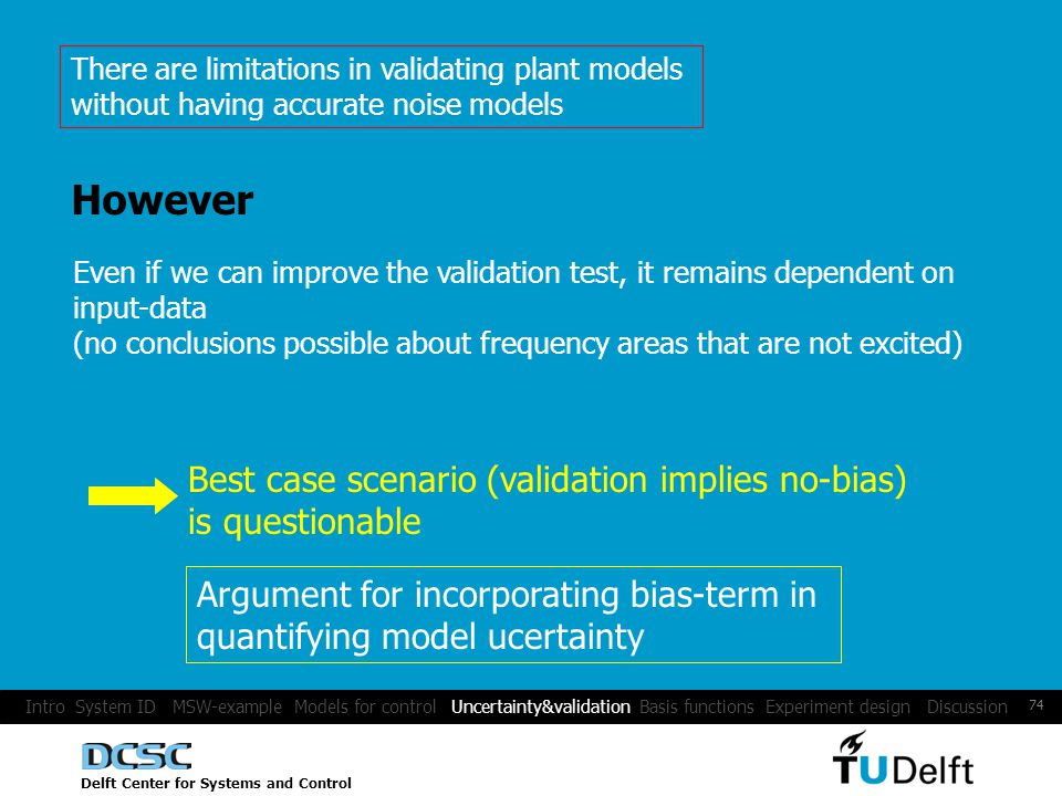 Delft Center for Systems and Control 74 However Even if we can improve the validation test, it remains dependent on input-data (no conclusions possible about frequency areas that are not excited) Best case scenario (validation implies no-bias) is questionable Argument for incorporating bias-term in quantifying model ucertainty There are limitations in validating plant models without having accurate noise models Intro System ID MSW-example Models for control Uncertainty&validation Basis functions Experiment design Discussion