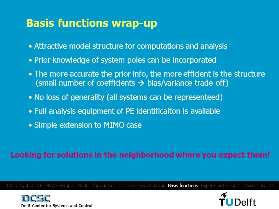 Delft Center for Systems and Control 85 Basis functions wrap-up Attractive model structure for computations and analysis Prior knowledge of system poles can be incorporated The more accurate the prior info, the more efficient is the structure (small number of coefficients bias/variance trade-off) No loss of generality (all systems can be representeed) Full analysis equipment of PE identificaiton is available Simple extension to MIMO case Intro System ID MSW-example Models for control Uncertainty&validation Basis functions Experiment design Discussion Looking for solutions in the neighborhood where you expect them!