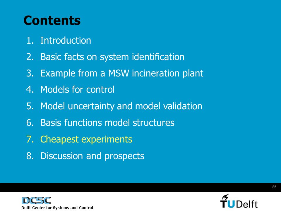 Delft Center for Systems and Control 86 Contents 1.Introduction 2.Basic facts on system identification 4.Models for control 5.Model uncertainty and model validation 6.Basis functions model structures 7.Cheapest experiments 8.Discussion and prospects 3.Example from a MSW incineration plant