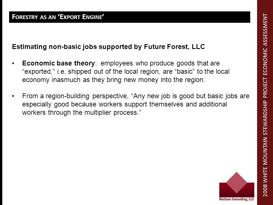 F ORESTRY AS AN E XPORT E NGINE Estimating non-basic jobs supported by Future Forest, LLC Economic base theory: employees who produce goods that are exported, i.e.