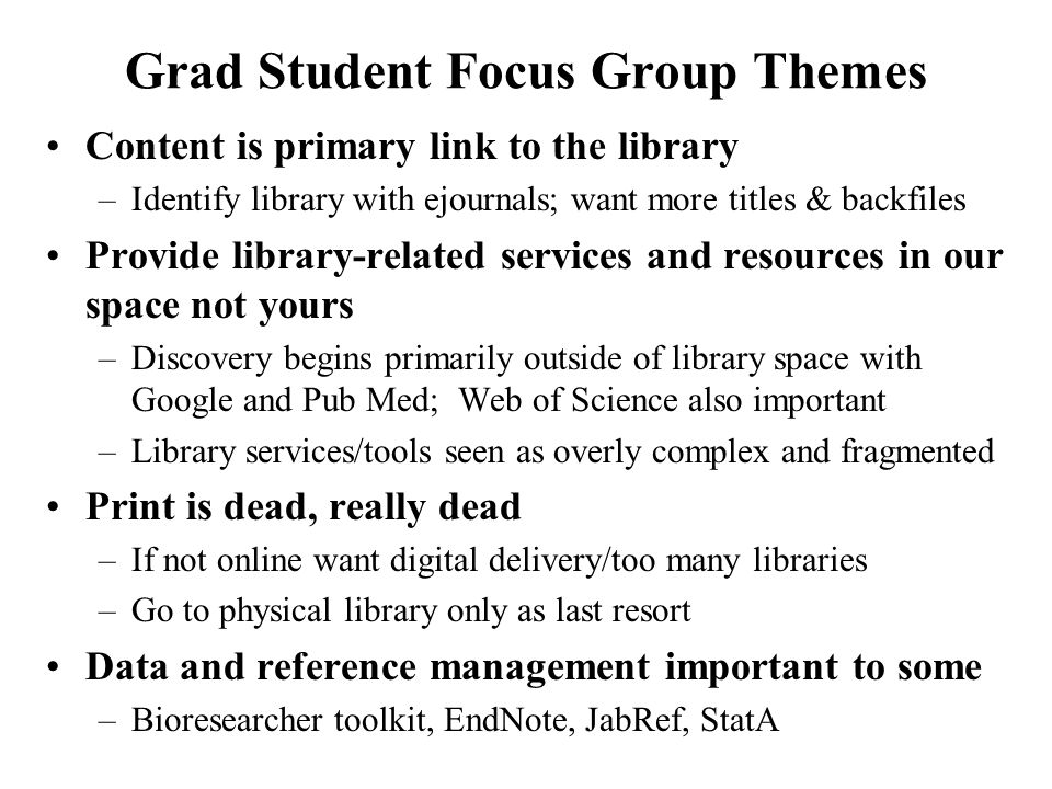 Grad Student Focus Group Themes Content is primary link to the library –Identify library with ejournals; want more titles & backfiles Provide library-related services and resources in our space not yours –Discovery begins primarily outside of library space with Google and Pub Med; Web of Science also important –Library services/tools seen as overly complex and fragmented Print is dead, really dead –If not online want digital delivery/too many libraries –Go to physical library only as last resort Data and reference management important to some –Bioresearcher toolkit, EndNote, JabRef, StatA