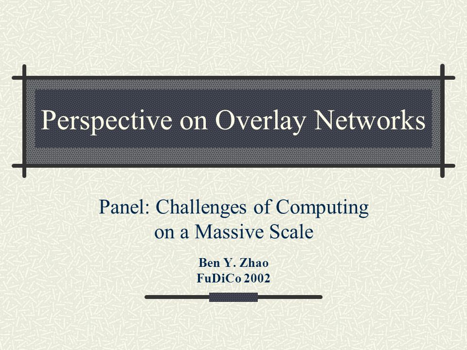Perspective on Overlay Networks Panel: Challenges of Computing on a Massive Scale Ben Y.