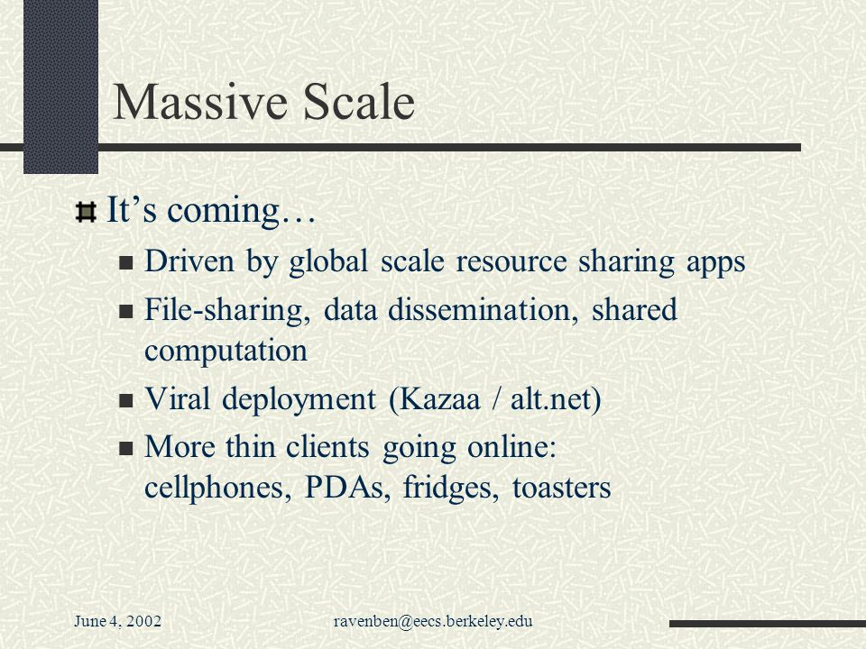 June 4, 2002ravenben@eecs.berkeley.edu Massive Scale Its coming… Driven by global scale resource sharing apps File-sharing, data dissemination, shared computation Viral deployment (Kazaa / alt.net) More thin clients going online: cellphones, PDAs, fridges, toasters