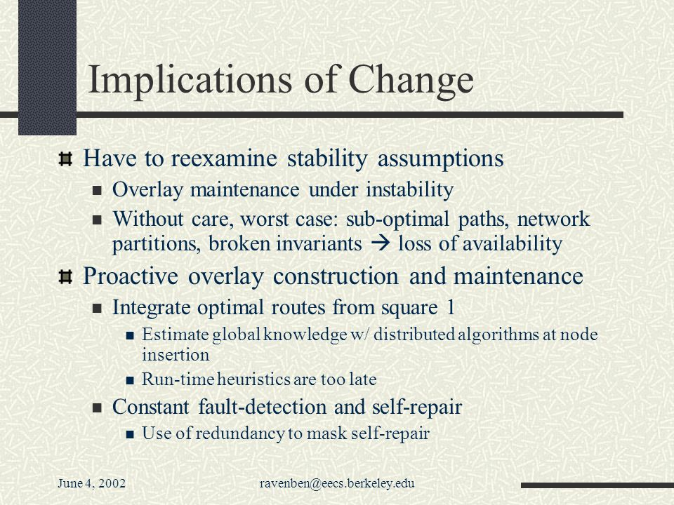 June 4, 2002ravenben@eecs.berkeley.edu Implications of Change Have to reexamine stability assumptions Overlay maintenance under instability Without care, worst case: sub-optimal paths, network partitions, broken invariants loss of availability Proactive overlay construction and maintenance Integrate optimal routes from square 1 Estimate global knowledge w/ distributed algorithms at node insertion Run-time heuristics are too late Constant fault-detection and self-repair Use of redundancy to mask self-repair
