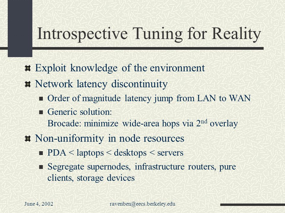 June 4, 2002ravenben@eecs.berkeley.edu Introspective Tuning for Reality Exploit knowledge of the environment Network latency discontinuity Order of magnitude latency jump from LAN to WAN Generic solution: Brocade: minimize wide-area hops via 2 nd overlay Non-uniformity in node resources PDA < laptops < desktops < servers Segregate supernodes, infrastructure routers, pure clients, storage devices