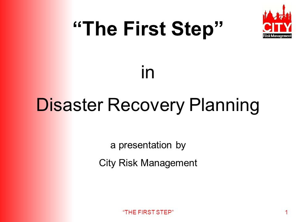 THE FIRST STEP1 in Disaster Recovery Planning a presentation by City Risk Management The First Step