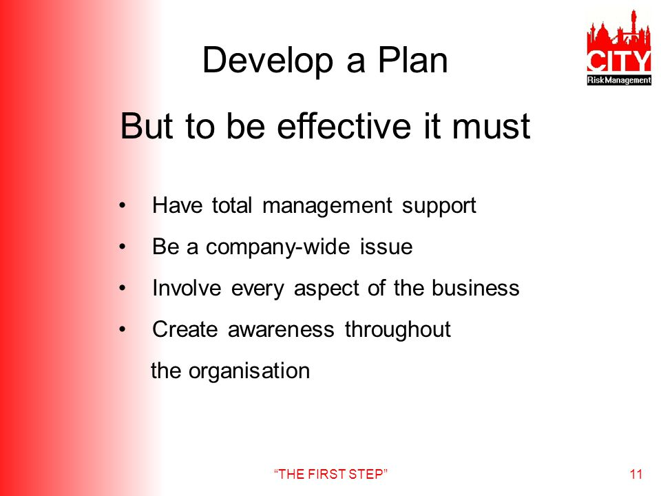 THE FIRST STEP11 Develop a Plan But to be effective it must Have total management support Be a company-wide issue Involve every aspect of the business Create awareness throughout the organisation