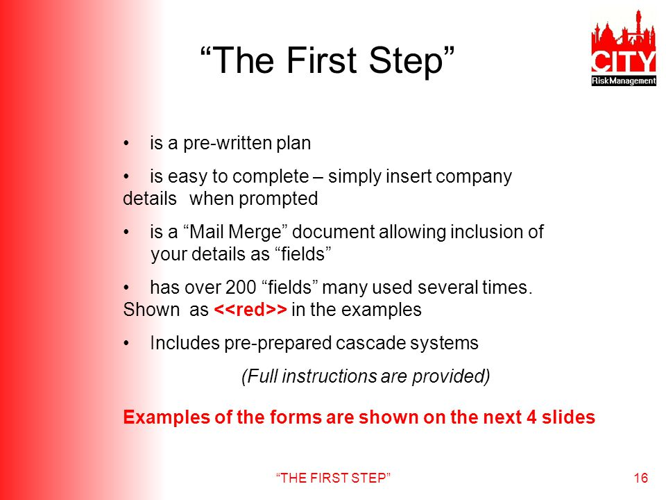 THE FIRST STEP16 The First Step is a pre-written plan is easy to complete – simply insert company details when prompted is a Mail Merge document allowing inclusion of your details as fields has over 200 fields many used several times.