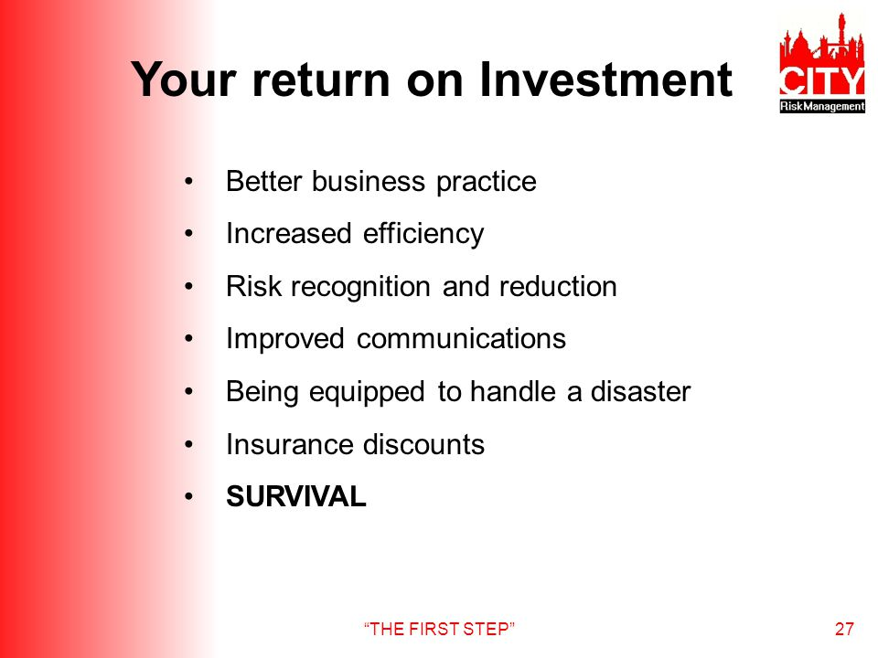 THE FIRST STEP27 Your return on Investment Better business practice Increased efficiency Risk recognition and reduction Improved communications Being equipped to handle a disaster Insurance discounts SURVIVAL