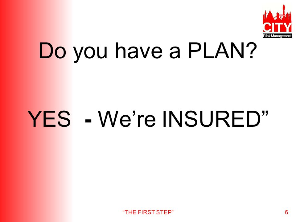 THE FIRST STEP6 Do you have a PLAN YES - Were INSURED