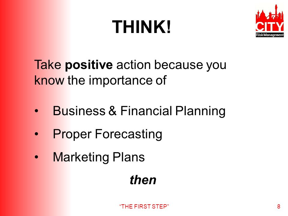 THE FIRST STEP8 Take positive action because you know the importance of Business & Financial Planning Proper Forecasting Marketing Plans then THINK!