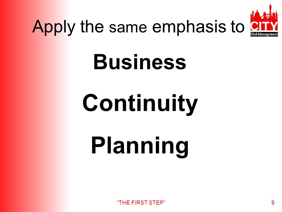THE FIRST STEP9 Apply the same emphasis to Business Continuity Planning