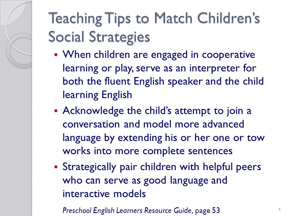 4 Teaching Tips to Match Childrens Social Strategies When children are engaged in cooperative learning or play, serve as an interpreter for both the fluent English speaker and the child learning English Acknowledge the childs attempt to join a conversation and model more advanced language by extending his or her one or tow works into more complete sentences Strategically pair children with helpful peers who can serve as good language and interactive models Preschool English Learners Resource Guide, page 53