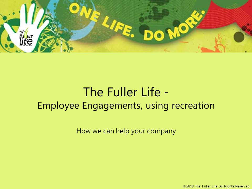 The Fuller Life - Employee Engagements, using recreation How we can help your company © 2010 The Fuller Life.