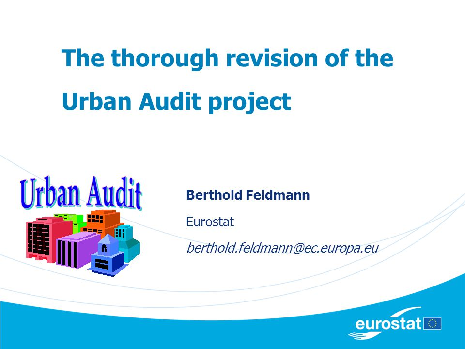 The thorough revision of the Urban Audit project Berthold Feldmann Eurostat berthold.feldmann@ec.europa.eu