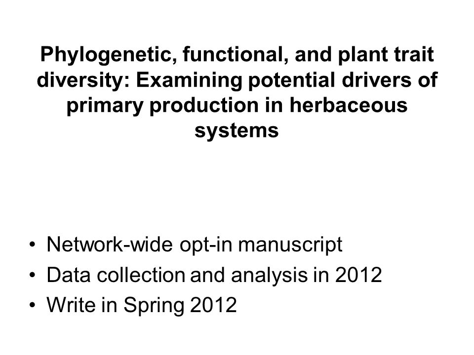 Phylogenetic, functional, and plant trait diversity: Examining potential drivers of primary production in herbaceous systems Network-wide opt-in manuscript Data collection and analysis in 2012 Write in Spring 2012