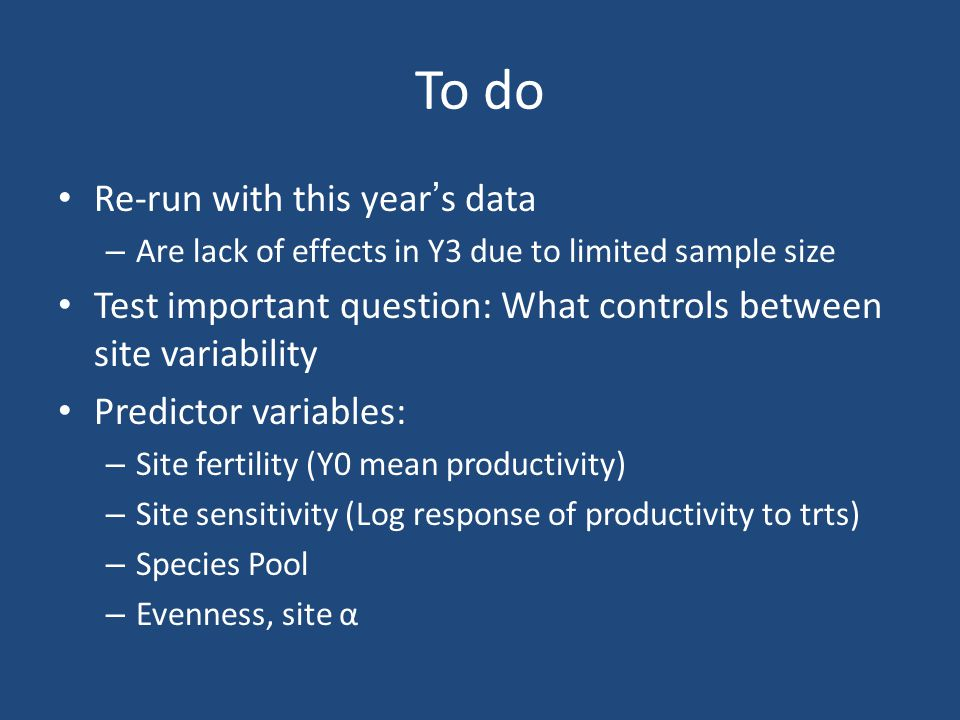 To do Re-run with this years data – Are lack of effects in Y3 due to limited sample size Test important question: What controls between site variability Predictor variables: – Site fertility (Y0 mean productivity) – Site sensitivity (Log response of productivity to trts) – Species Pool – Evenness, site α