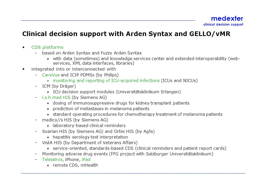 medexter clinical decision support Clinical decision support with Arden Syntax and GELLO/vMR CDS platforms –based on Arden Syntax and Fuzzy Arden Syntax with data (sometimes) and knowledge services center and extended interoperability (web- services, XML data interfaces, libraries) integrated into or interconnected with –CareVue and ICIP PDMSs (by Philips) monitoring and reporting of ICU-acquired infections (ICUs and NICUs) –ICM (by Dräger) ICU decision support modules (Universitätsklinikum Erlangen) –i.s.h.med HIS (by Siemens AG) dosing of immunosuppressive drugs for kidney transplant patients prediction of metastases in melanoma patients standard operating procedures for chemotherapy treatment of melanoma patients –medico//s HIS (by Siemens AG) laboratory-based clinical reminders –Soarian HIS (by Siemens AG) and Orbis HIS (by Agfa) hepatitis serology test interpretation –VistA HIS (by Department of Veterans Affairs) service-oriented, standards-based CDS (clinical reminders and patient report cards) –Monitoring adverse drug events (FFG project with Salzburger Universitätsklinikum) –Teleiatros, iPhone, iPad remote CDS, mHealth