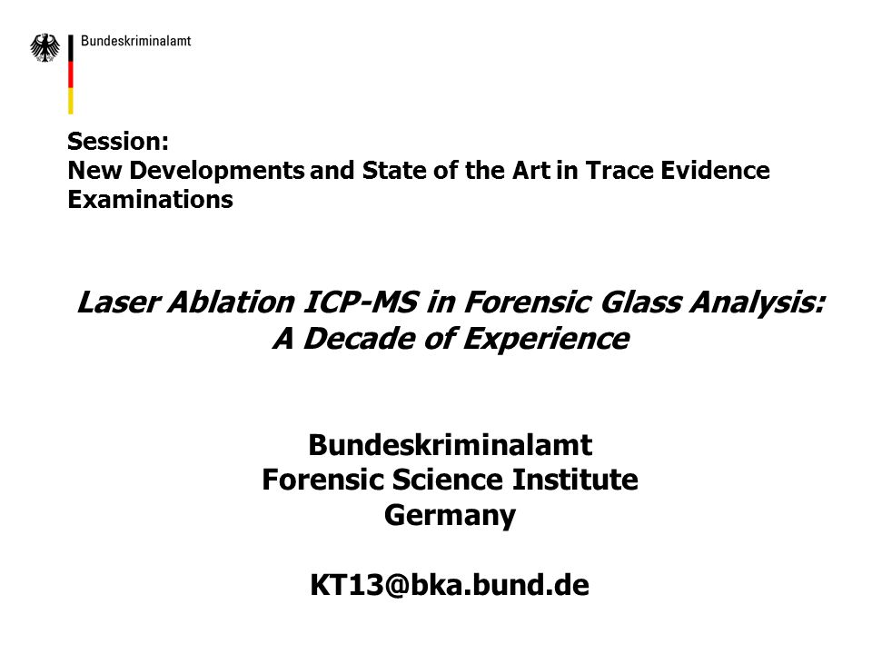 Session: New Developments and State of the Art in Trace Evidence Examinations Laser Ablation ICP-MS in Forensic Glass Analysis: A Decade of Experience Bundeskriminalamt Forensic Science Institute Germany KT13@bka.bund.de