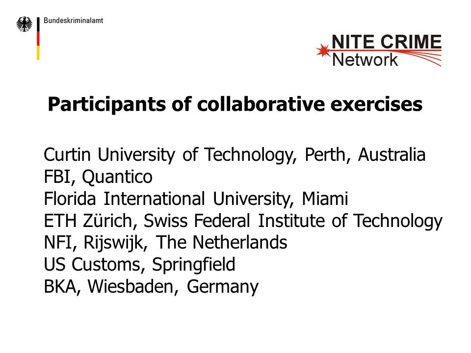 Participants of collaborative exercises Curtin University of Technology, Perth, Australia FBI, Quantico Florida International University, Miami ETH Zürich, Swiss Federal Institute of Technology NFI, Rijswijk, The Netherlands US Customs, Springfield BKA, Wiesbaden, Germany