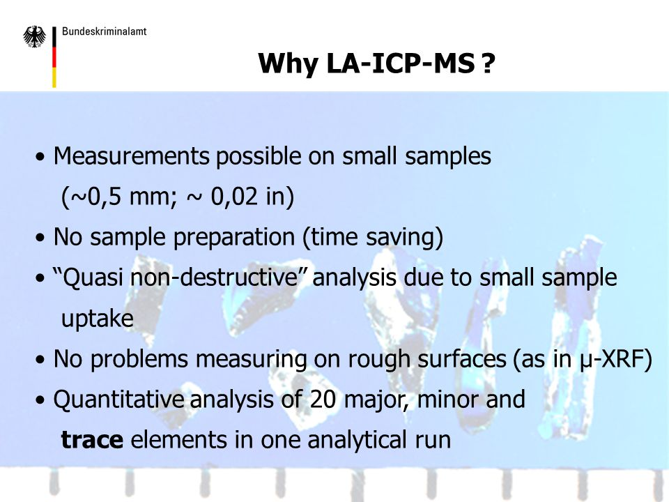 LA-ICP-MS in Forensic Glass Analysis: Measurements possible on small samples (~0,5 mm; ~ 0,02 in) No sample preparation (time saving) Quasi non-destructive analysis due to small sample uptake No problems measuring on rough surfaces (as in µ-XRF) Quantitative analysis of 20 major, minor and trace elements in one analytical run Why LA-ICP-MS