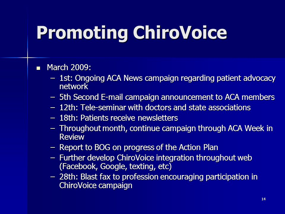 14 Promoting ChiroVoice March 2009: March 2009: –1st: Ongoing ACA News campaign regarding patient advocacy network –5th Second E-mail campaign announcement to ACA members –12th: Tele-seminar with doctors and state associations –18th: Patients receive newsletters –Throughout month, continue campaign through ACA Week in Review –Report to BOG on progress of the Action Plan –Further develop ChiroVoice integration throughout web (Facebook, Google, texting, etc) –28th: Blast fax to profession encouraging participation in ChiroVoice campaign