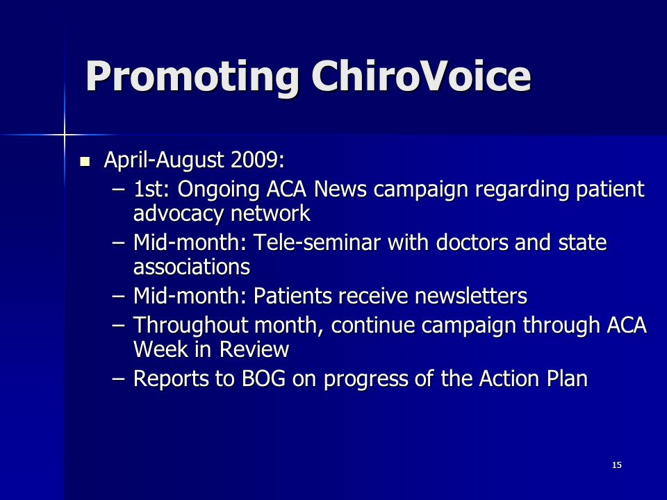 15 Promoting ChiroVoice April-August 2009: April-August 2009: –1st: Ongoing ACA News campaign regarding patient advocacy network –Mid-month: Tele-seminar with doctors and state associations –Mid-month: Patients receive newsletters –Throughout month, continue campaign through ACA Week in Review –Reports to BOG on progress of the Action Plan
