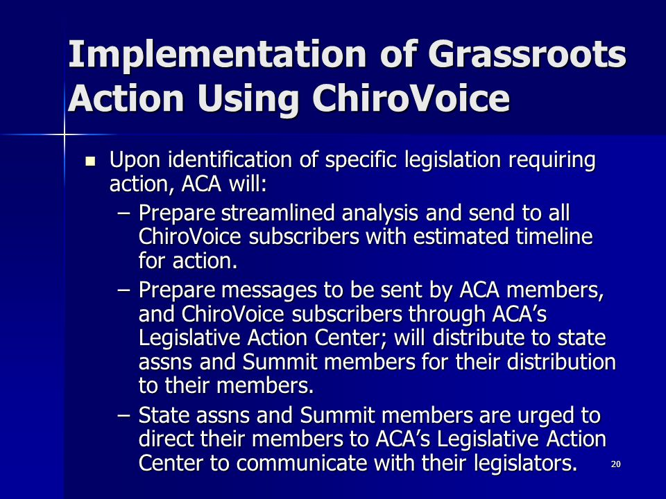 20 Implementation of Grassroots Action Using ChiroVoice Upon identification of specific legislation requiring action, ACA will: Upon identification of specific legislation requiring action, ACA will: –Prepare streamlined analysis and send to all ChiroVoice subscribers with estimated timeline for action.