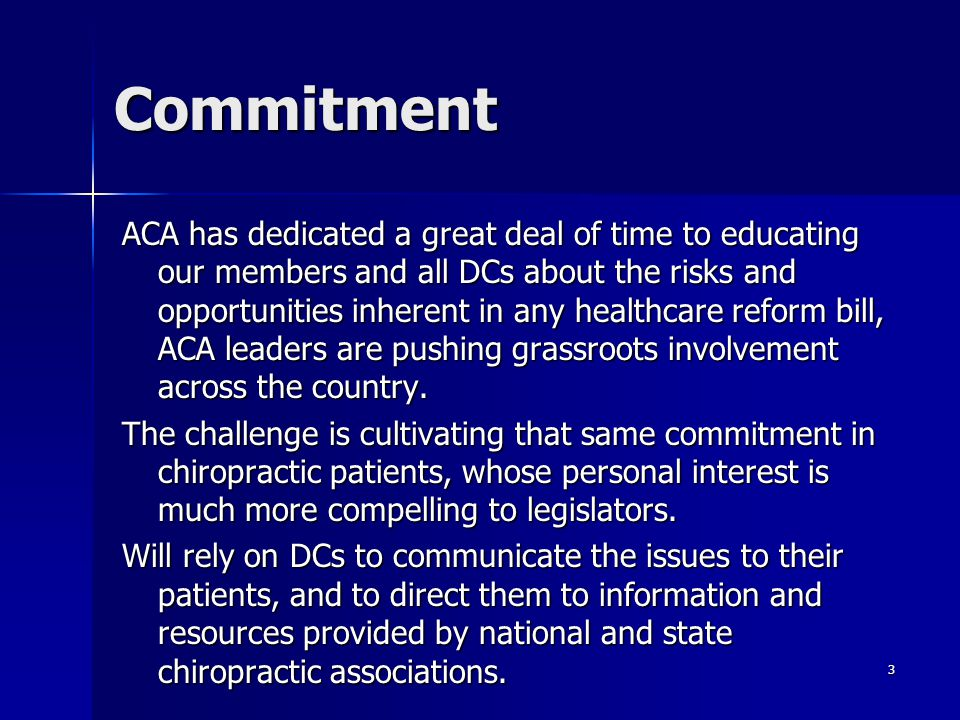 3 ACA has dedicated a great deal of time to educating our members and all DCs about the risks and opportunities inherent in any healthcare reform bill, ACA leaders are pushing grassroots involvement across the country.