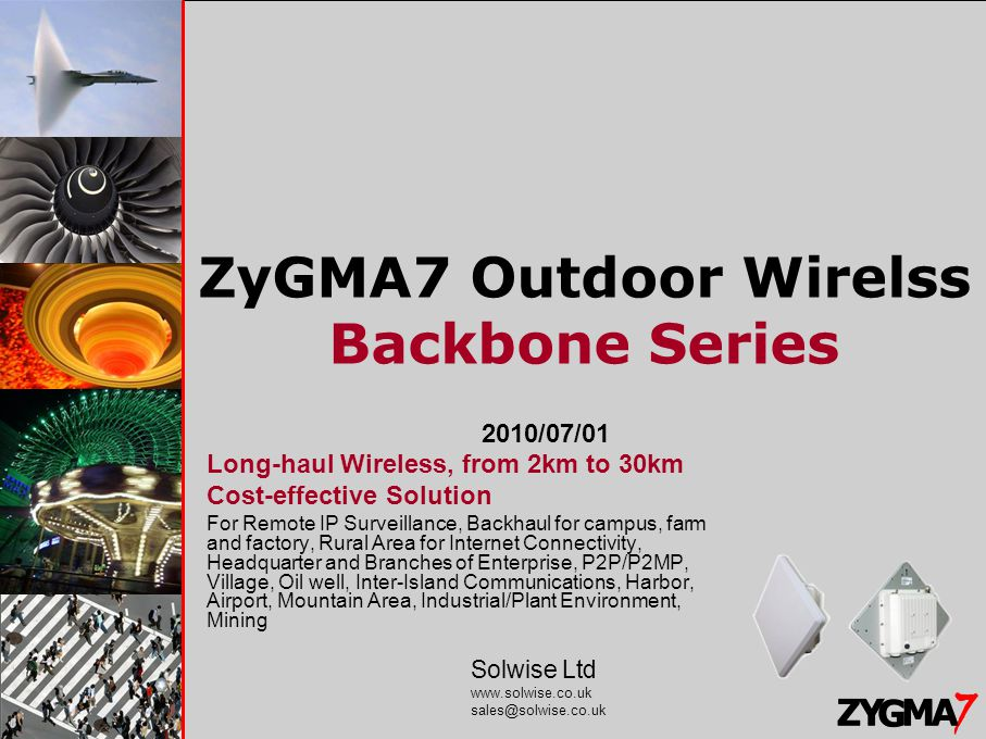 Solwise Ltd www.solwise.co.uk sales@solwise.co.uk ZyGMA7 Outdoor Wirelss Backbone Series 2010/07/01 Long-haul Wireless, from 2km to 30km Cost-effective Solution For Remote IP Surveillance, Backhaul for campus, farm and factory, Rural Area for Internet Connectivity, Headquarter and Branches of Enterprise, P2P/P2MP, Village, Oil well, Inter-Island Communications, Harbor, Airport, Mountain Area, Industrial/Plant Environment, Mining Solwise Ltd www.solwise.co.uk sales@solwise.co.uk