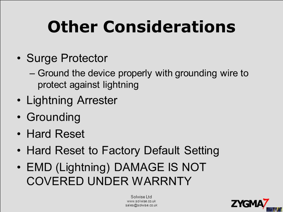 Solwise Ltd www.solwise.co.uk sales@solwise.co.uk Other Considerations Surge Protector –Ground the device properly with grounding wire to protect against lightning Lightning Arrester Grounding Hard Reset Hard Reset to Factory Default Setting EMD (Lightning) DAMAGE IS NOT COVERED UNDER WARRNTY