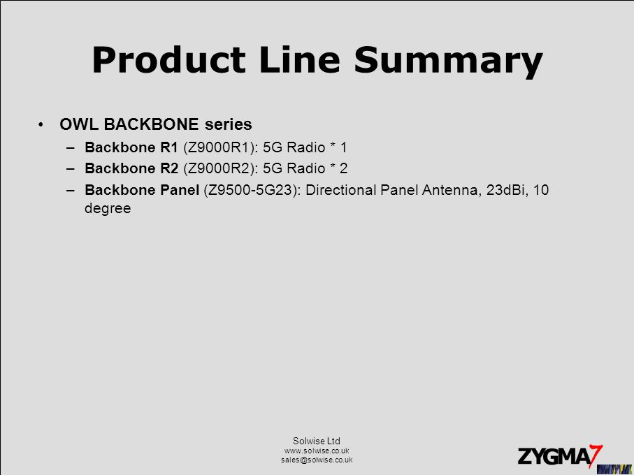 Solwise Ltd www.solwise.co.uk sales@solwise.co.uk Product Line Summary OWL BACKBONE series –Backbone R1 (Z9000R1): 5G Radio * 1 –Backbone R2 (Z9000R2): 5G Radio * 2 –Backbone Panel (Z9500-5G23): Directional Panel Antenna, 23dBi, 10 degree