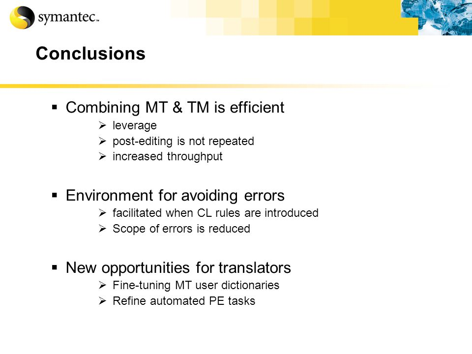 Conclusions Combining MT & TM is efficient leverage post-editing is not repeated increased throughput Environment for avoiding errors facilitated when CL rules are introduced Scope of errors is reduced New opportunities for translators Fine-tuning MT user dictionaries Refine automated PE tasks