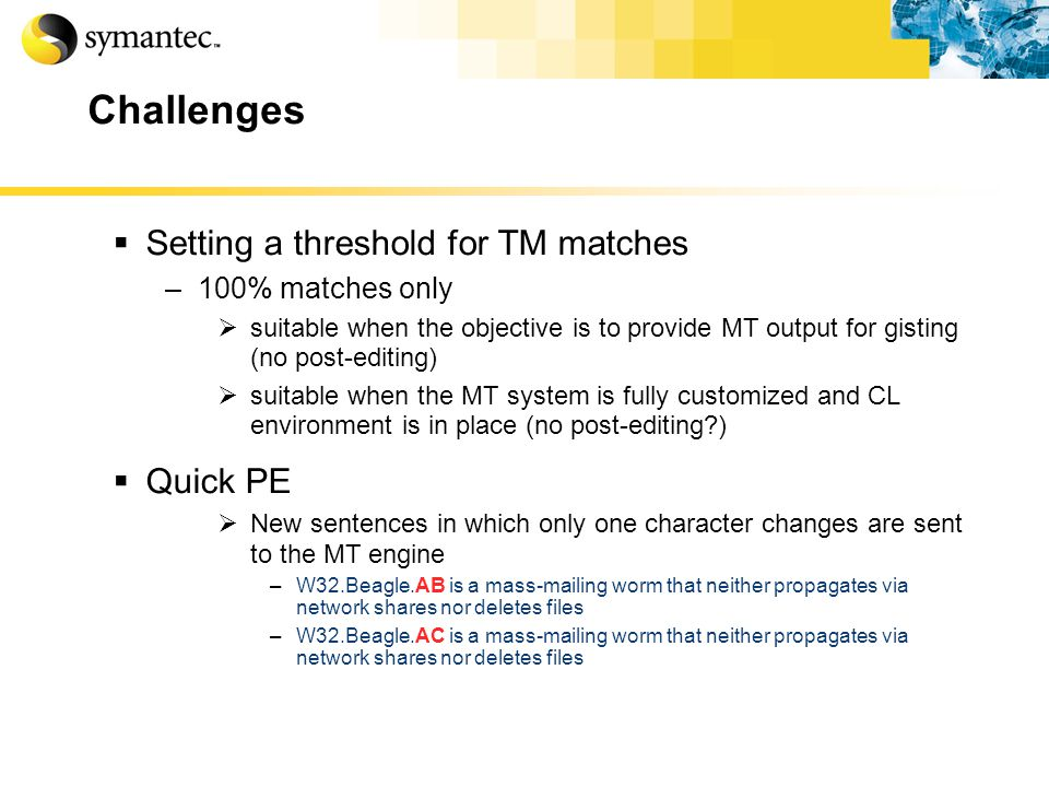 Challenges Setting a threshold for TM matches –100% matches only suitable when the objective is to provide MT output for gisting (no post-editing) suitable when the MT system is fully customized and CL environment is in place (no post-editing ) Quick PE New sentences in which only one character changes are sent to the MT engine –W32.Beagle.AB is a mass-mailing worm that neither propagates via network shares nor deletes files –W32.Beagle.AC is a mass-mailing worm that neither propagates via network shares nor deletes files