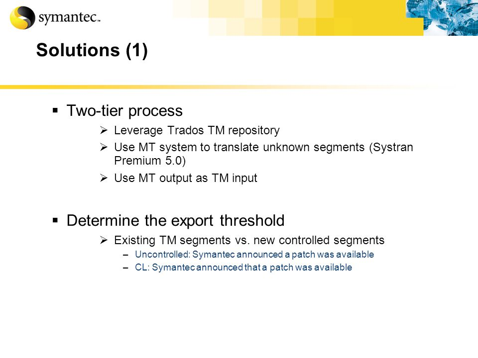 Solutions (1) Two-tier process Leverage Trados TM repository Use MT system to translate unknown segments (Systran Premium 5.0) Use MT output as TM input Determine the export threshold Existing TM segments vs.