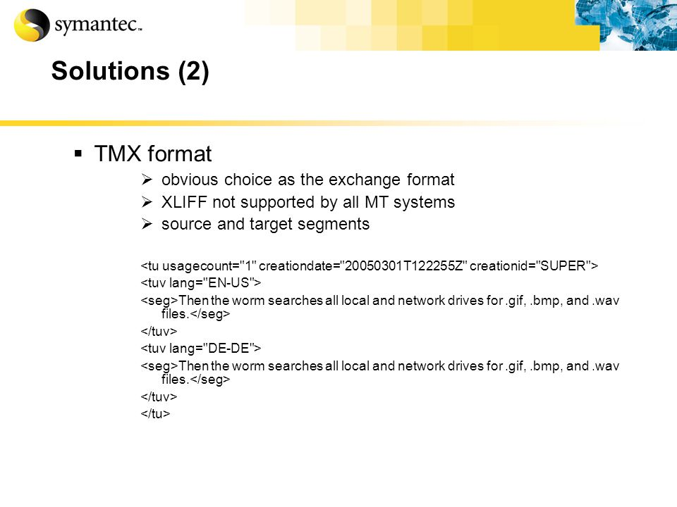 Solutions (2) TMX format obvious choice as the exchange format XLIFF not supported by all MT systems source and target segments Then the worm searches all local and network drives for.gif,.bmp, and.wav files.