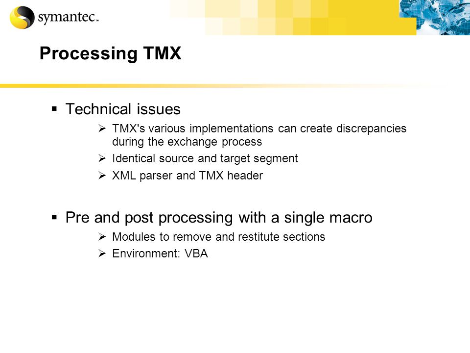 Processing TMX Technical issues TMX s various implementations can create discrepancies during the exchange process Identical source and target segment XML parser and TMX header Pre and post processing with a single macro Modules to remove and restitute sections Environment: VBA