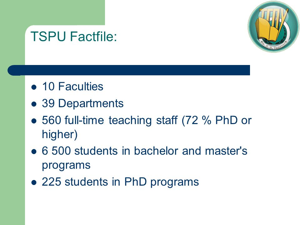 TSPU Factfile: 10 Faculties 39 Departments 560 full-time teaching staff (72 % PhD or higher) 6 500 students in bachelor and master s programs 225 students in PhD programs