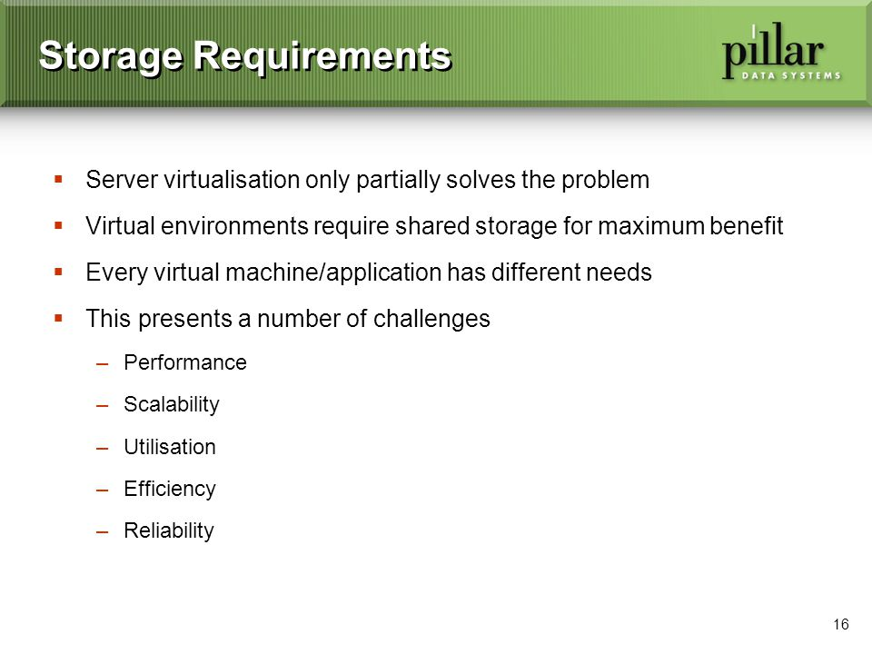 16 Storage Requirements Server virtualisation only partially solves the problem Virtual environments require shared storage for maximum benefit Every virtual machine/application has different needs This presents a number of challenges –Performance –Scalability –Utilisation –Efficiency –Reliability