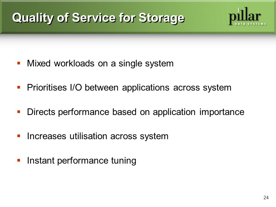 24 Quality of Service for Storage Mixed workloads on a single system Prioritises I/O between applications across system Directs performance based on application importance Increases utilisation across system Instant performance tuning