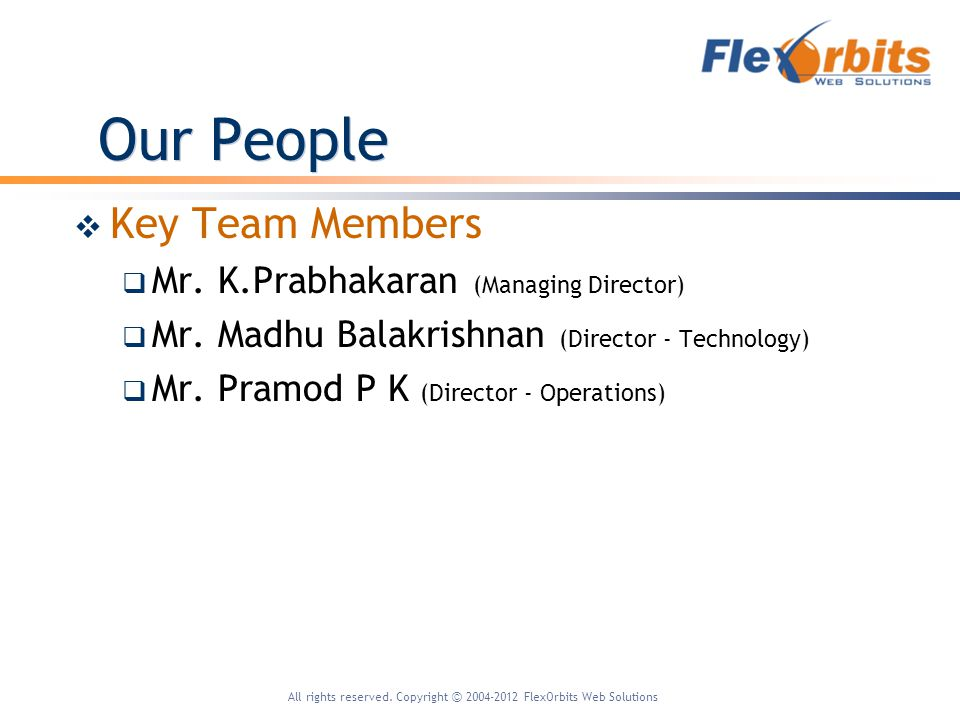 All rights reserved. Copyright 2004-2012 FlexOrbits Web Solutions Our People Key Team Members Mr.