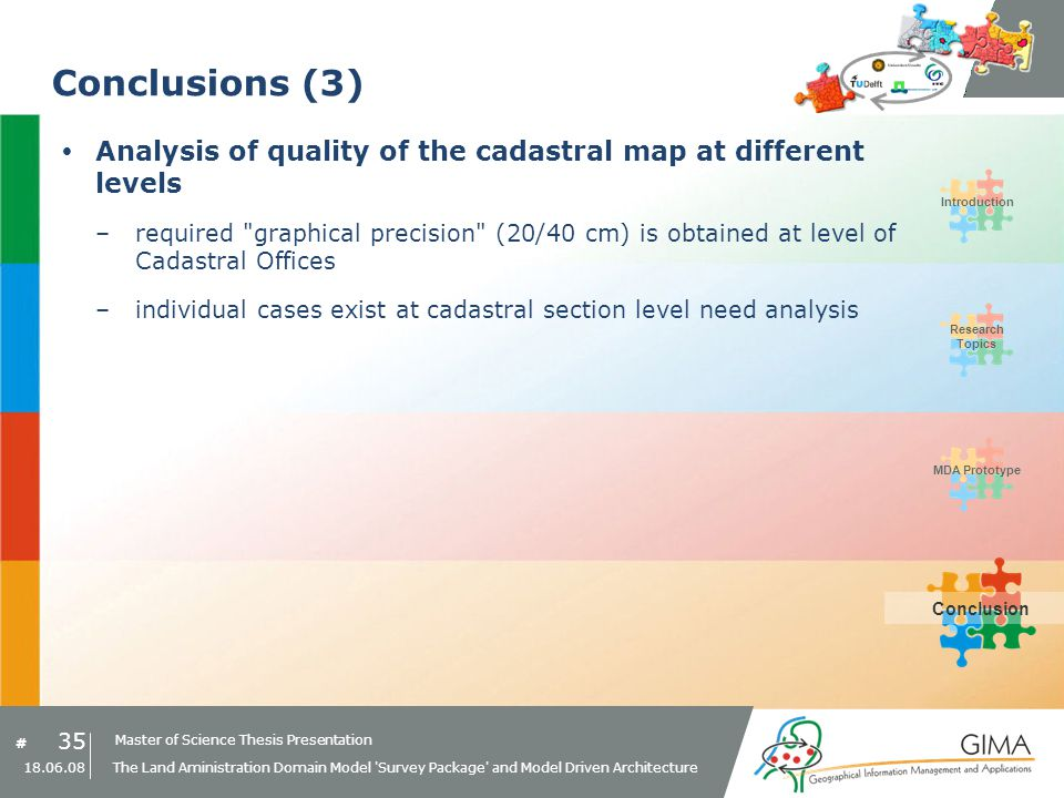 Master of Science Thesis Presentation # Research Topics IntroductionMDA PrototypeConclusion 35 18.06.08 The Land Aministration Domain Model Survey Package and Model Driven Architecture Conclusions (3) Analysis of quality of the cadastral map at different levels –required graphical precision (20/40 cm) is obtained at level of Cadastral Offices –individual cases exist at cadastral section level need analysis Conclusion