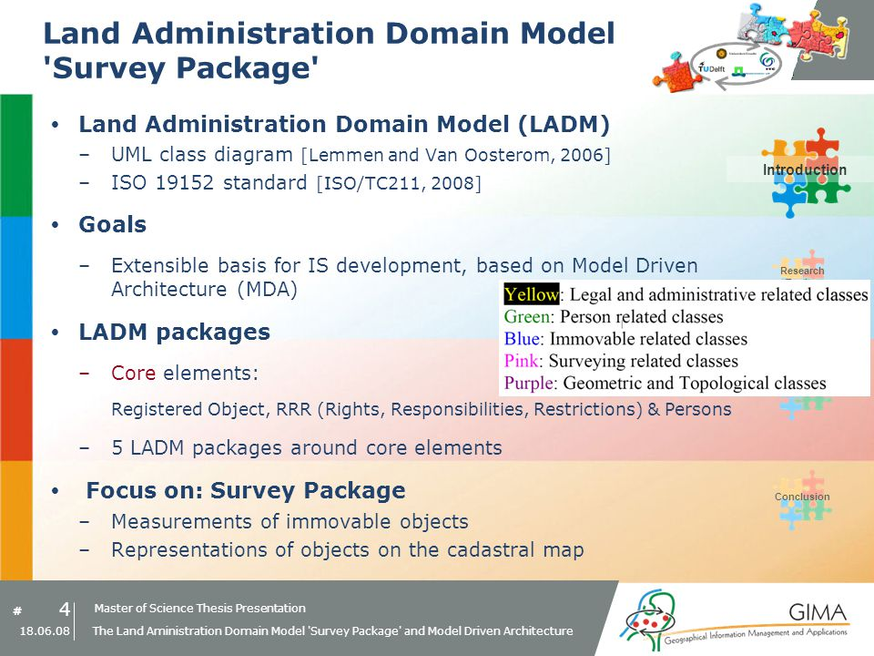 Master of Science Thesis Presentation # Research Topics IntroductionMDA PrototypeConclusion 4 18.06.08 The Land Aministration Domain Model Survey Package and Model Driven Architecture Land Administration Domain Model Survey Package Land Administration Domain Model (LADM) –UML class diagram [Lemmen and Van Oosterom, 2006] –ISO 19152 standard [ISO/TC211, 2008] Goals –Extensible basis for IS development, based on Model Driven Architecture (MDA) LADM packages –Core elements: Registered Object, RRR (Rights, Responsibilities, Restrictions) & Persons –5 LADM packages around core elements Focus on: Survey Package –Measurements of immovable objects –Representations of objects on the cadastral map Introduction