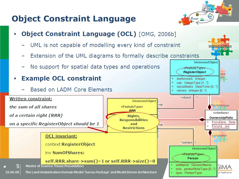 Master of Science Thesis Presentation # Research Topics IntroductionMDA PrototypeConclusion 5 18.06.08 The Land Aministration Domain Model Survey Package and Model Driven Architecture Object Constraint Language Object Constraint Language (OCL) [OMG, 2006b] –UML is not capable of modelling every kind of constraint –Extension of the UML diagrams to formally describe constraints –No support for spatial data types and operations Example OCL constraint –Based on LADM Core Elements OCL invariant: context RegisterObject inv SumOfShares: self.RRR.share->sum()=1 or self.RRR->size()=0 Written constraint: the sum of all shares of a certain right (RRR) on a specific RegisterObject should be 1 Rights, Responsibilities and Restrictions Introduction