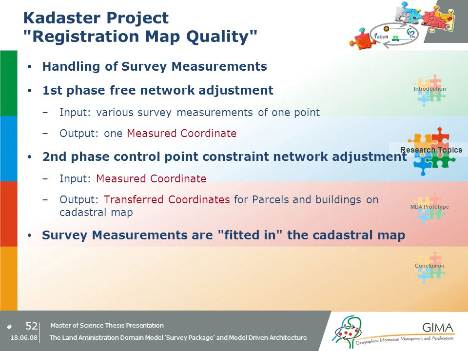 Master of Science Thesis Presentation # Research Topics IntroductionMDA PrototypeConclusion 52 18.06.08 The Land Aministration Domain Model Survey Package and Model Driven Architecture Research Topics Kadaster Project Registration Map Quality Handling of Survey Measurements 1st phase free network adjustment –Input: various survey measurements of one point –Output: one Measured Coordinate 2nd phase control point constraint network adjustment –Input: Measured Coordinate –Output: Transferred Coordinates for Parcels and buildings on cadastral map Survey Measurements are fitted in the cadastral map
